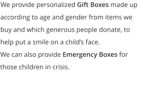 We provide personalized Gift Boxes made up according to age and gender from items we buy and which generous people donate, to help put a smile on a child's face.   We can also provide Emergency Boxes for those children in crisis.